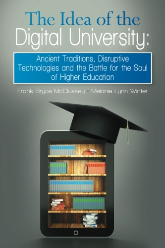 The Idea of the Digital University: Ancient Traditions, Disruptive Technologies and the Battle for the Soul of Higher Education