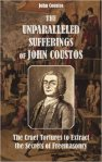 The Unparalleled Sufferings of John Coustos: The Cruel Tortures to Extract the Secrets of Freemasonry